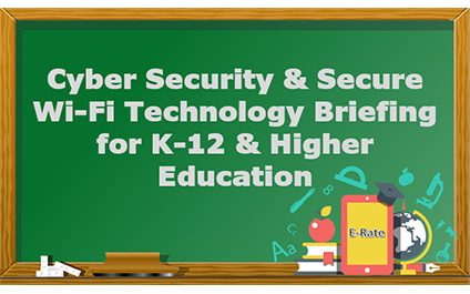 Webinar – Cyber Security and Secure Wi-Fi Technology Briefing for K-12 and Higher Education