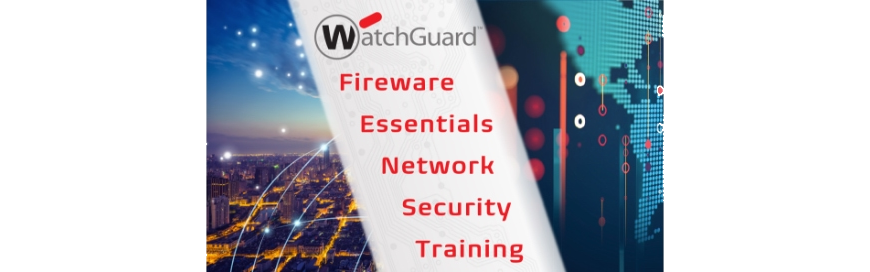 WatchGuard Fireware Essentials Network Security Training – 2/18 to 2/21