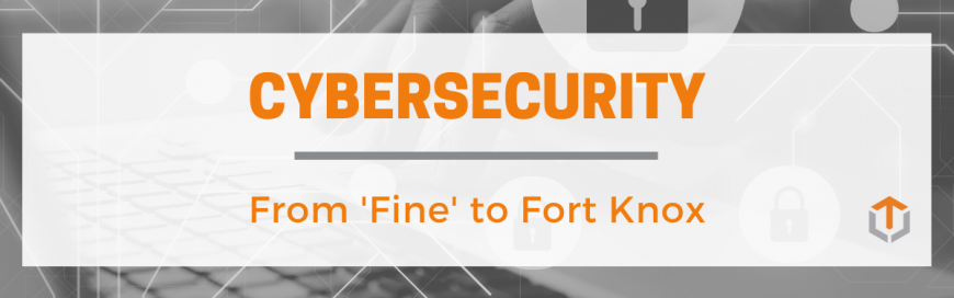 """Cybersecurity: From """"Fine"""" to Fort Knox"""