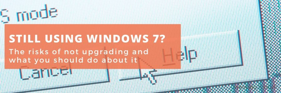 Still Using Windows 7? The risks of not upgrading and what you should do about it - blog feature image 900x300