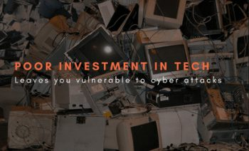 Poor investment in tech, leaves you vulnerable to cyber attacks