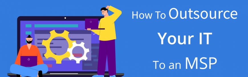 How To Outsource Your IT To an MSP