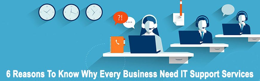 6 Reasons To Know Why Every Business Need IT Support Services