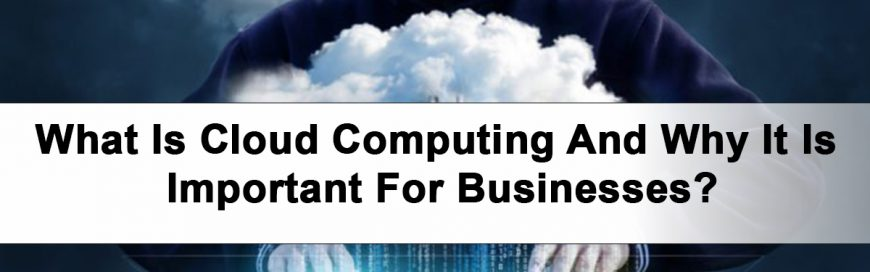 What Is Cloud Computing And Why It Is Important For Businesses?