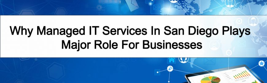 Why Managed IT Services In San Diego Plays Major Role For Businesses