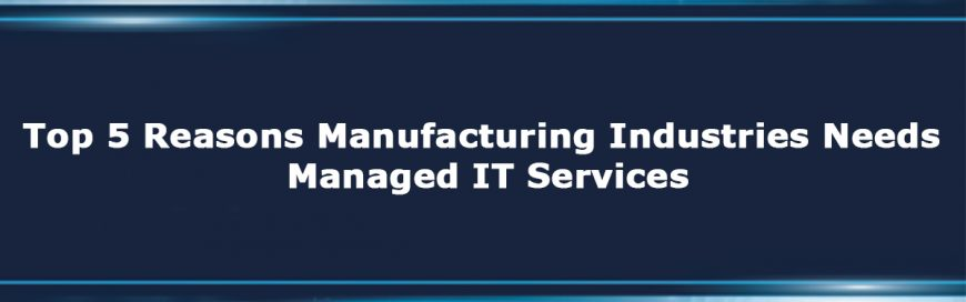 Top 5 Reasons Manufacturing Industries Needs Managed IT Services