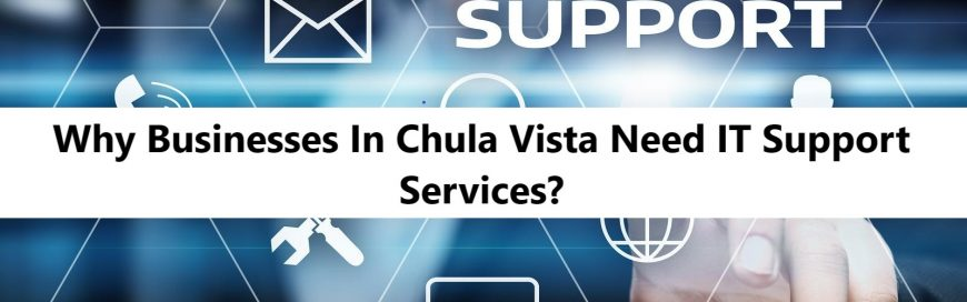 Why Businesses In Chula Vista Need IT Support Services?