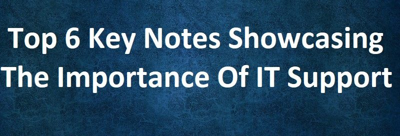 Top 6 Key Notes Showcasing The Importance Of IT Support