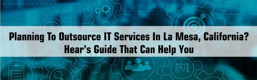 Planning To Outsource IT Services In La Mesa, California? Here's Guide That Can Help You