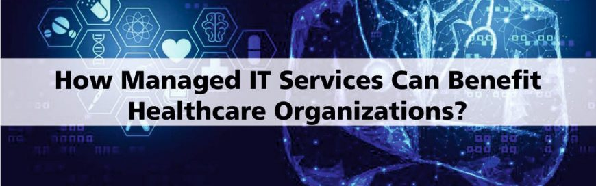 How Managed IT Services Can Benefit Healthcare Organizations? Check Out Here