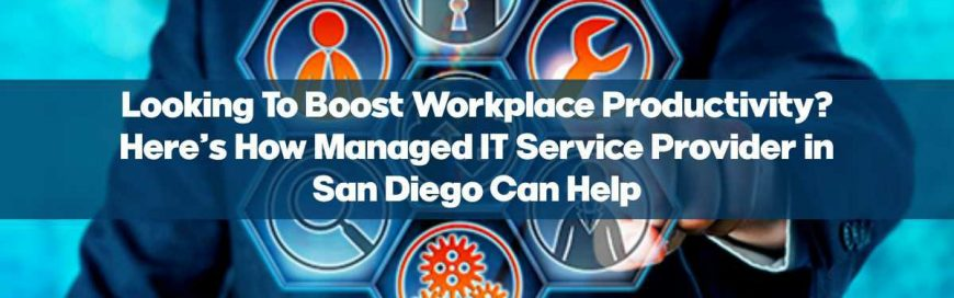 Looking To Boost Workplace Productivity? Here's How Managed IT Service Provider in San Diego Can Help