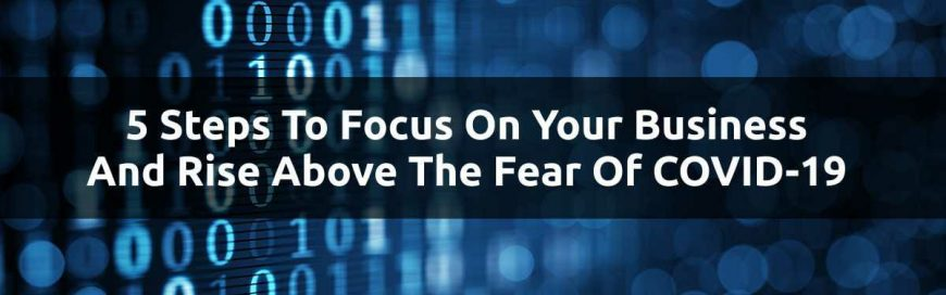 5 Steps To Focus On Your Business And Rise Above The Fear Of COVID-19