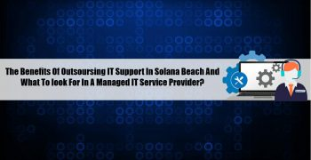 The Benefits Of Outsourcing IT Support In Solana Beach And What To Look For In A Managed IT Service Provider?