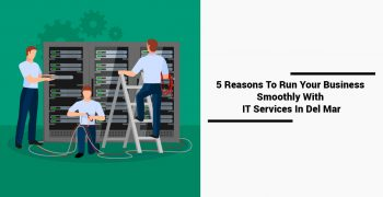 5 Reasons To Run Your Business Smoothly With IT Services In Del Mar