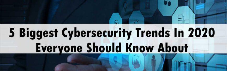 5 Biggest Cybersecurity Trends In 2020 Everyone Should Know About