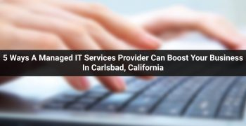 5 Ways A Managed IT Services Provider Can Boost Your Business In Carlsbad, California