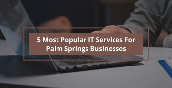 5 Most Popular IT Services for Palm Springs Businesses