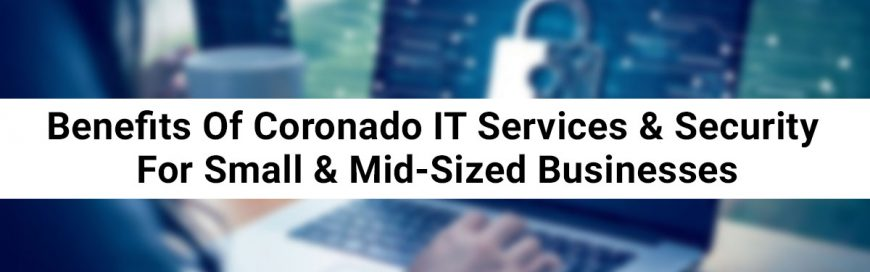 Benefits Of Coronado IT Services & Security For Small & Mid-Sized Businesses