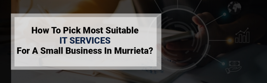 How To Pick Most Suitable IT Services For A Small Business In Murrieta?