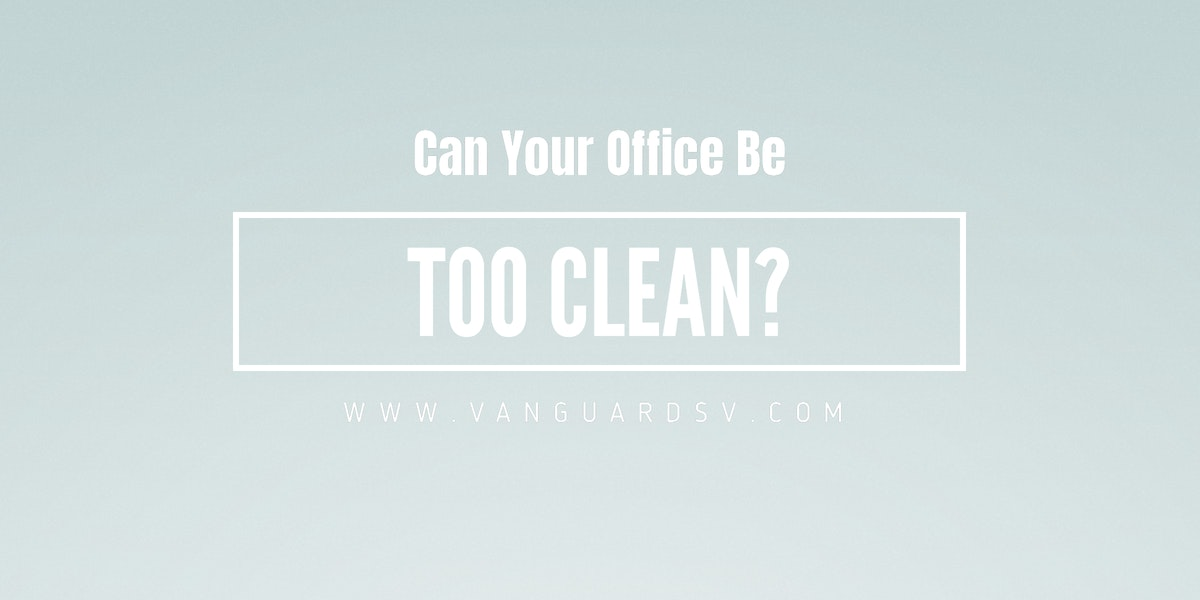 Can Your Office Be Too Clean