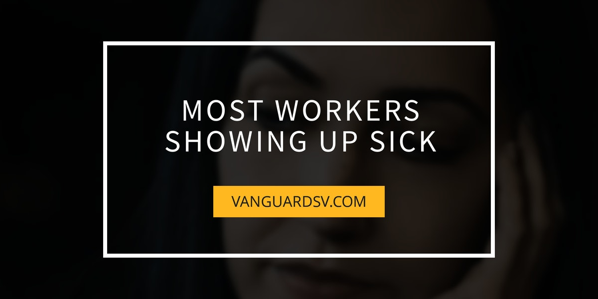 Most Workers Showing Up Sick