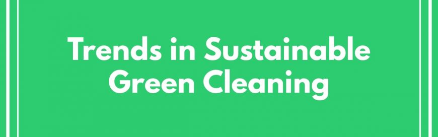 Trends in Sustainable Green Cleaning