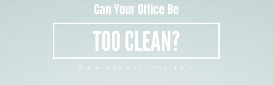 Can Your Office Be Too Clean?