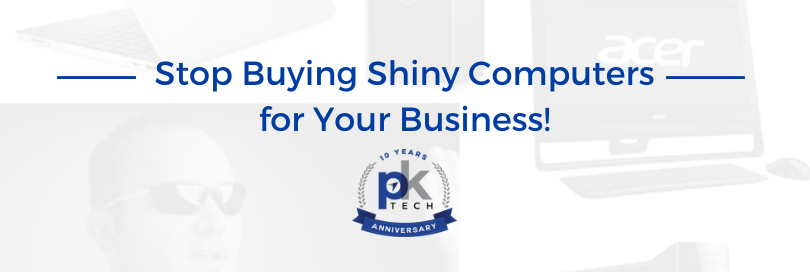 Stop Buying Shiny Computers for Your Business!