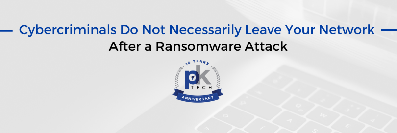 Cybercriminals Do Not Necessarily Leave Your Network After a Ransomware Attack