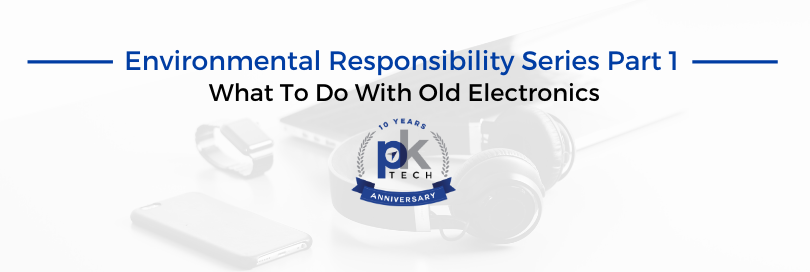 Environmental Responsibility Series Part 1: What To Do With Old Electronics