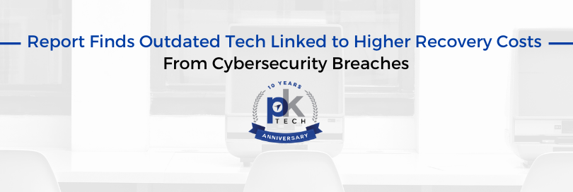 Report Finds Outdated Tech Linked to Higher Recovery Costs From Cybersecurity Breaches