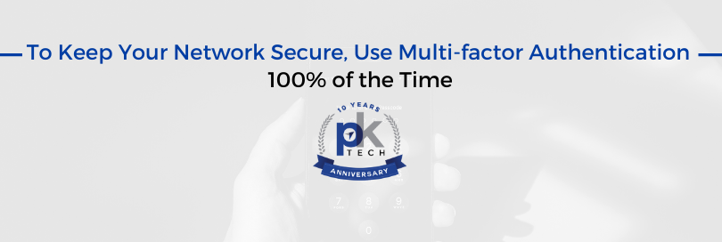To Keep Your Network Secure, Use Multi-factor Authentication 100% of the Time