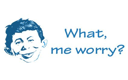 What, me worry?