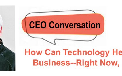 CEO article: How Can Technology Help Your Business—Right Now, part 2
