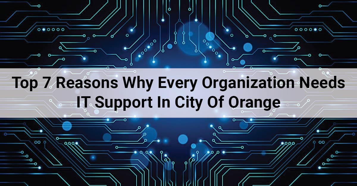 7 Reasons Why Every Organization Needs It Support In City Of Orange
