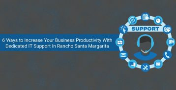 6 Ways to Increase Your Business Productivity With Dedicated IT Support In Rancho Santa Margarita
