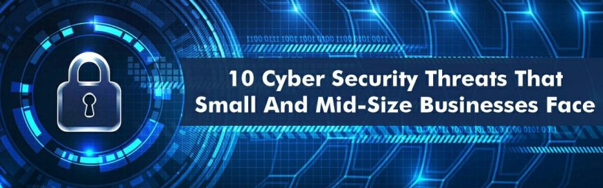 10 Cybersecurity Threats That Small and Mid-Size Businesses Face