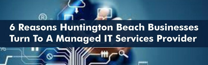 6 Reasons Huntington Beach Businesses Turn to a Managed IT Service Provider