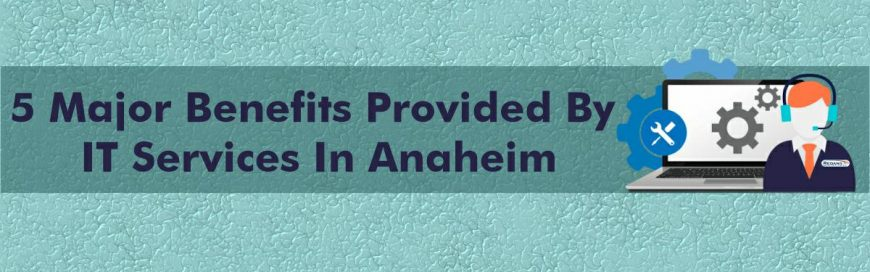 Top 5 Benefits of IT Support Services in Anaheim, California