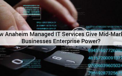 How Anaheim Managed IT Services Give Mid-Market Businesses Enterprise Power?