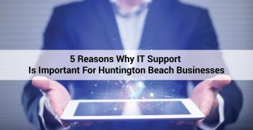 5 Reasons Why IT Support Is Important For Huntington Beach Businesses
