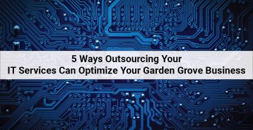 5 Ways Outsourcing Your IT Services Can Optimize Your Garden Grove Business