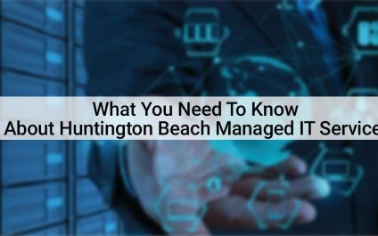 What You Need To Know About Huntington Beach Managed IT Services