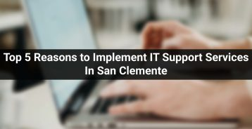 Top 5 Reasons to Implement IT Support Services In San Clemente