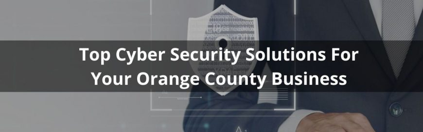 Top Cyber Security Solutions For Your Orange County Business