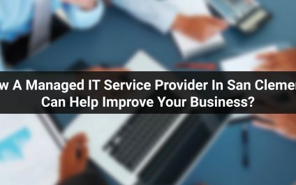 How A Managed IT Service Provider In San Clemente Can Help Improve Your Business?