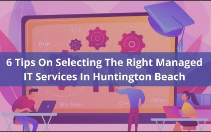 6 Tips On Selecting The Right Managed IT Services In Huntington Beach