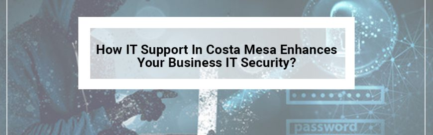 How IT Support In Costa Mesa Enhances Your Business IT Security?
