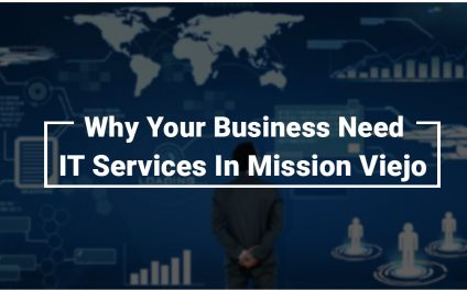 Why Your Business Need IT Services In Mission Viejo