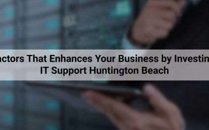 6 Factors That Enhances Your Business by Investing In IT Support Huntington Beach